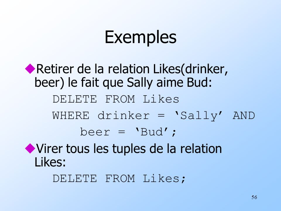 56 Exemples uRetirer de la relation Likes(drinker, beer) le fait que Sally aime Bud: DELETE FROM Likes WHERE drinker = Sally AND beer = Bud; uVirer to