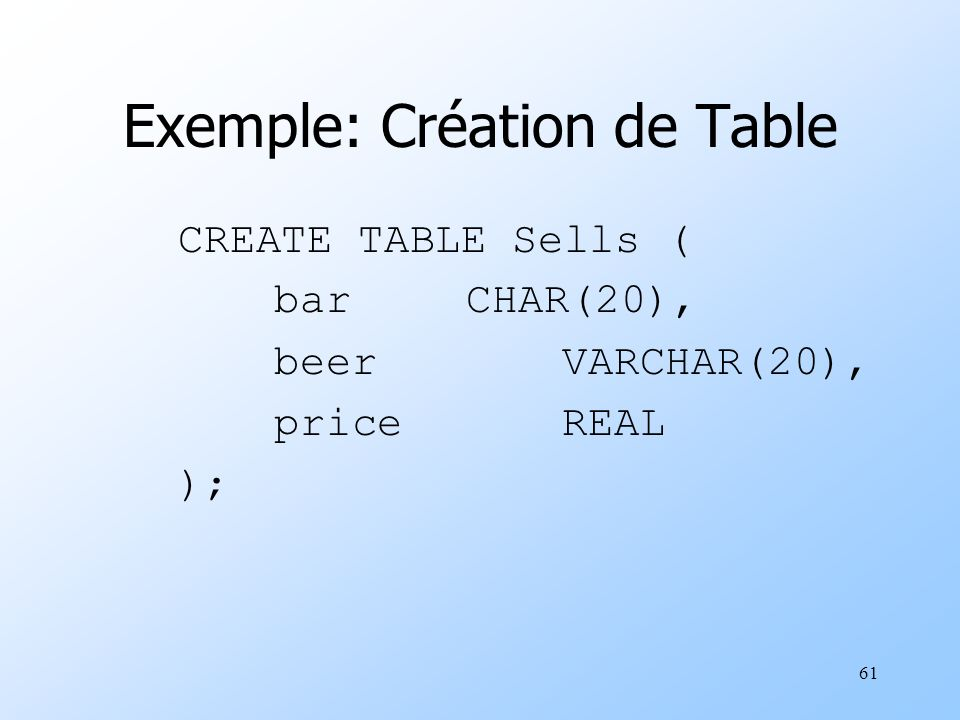 61 Exemple: Création de Table CREATE TABLE Sells ( barCHAR(20), beerVARCHAR(20), priceREAL );