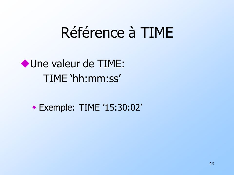 63 Référence à TIME uUne valeur de TIME: TIME hh:mm:ss wExemple: TIME 15:30:02