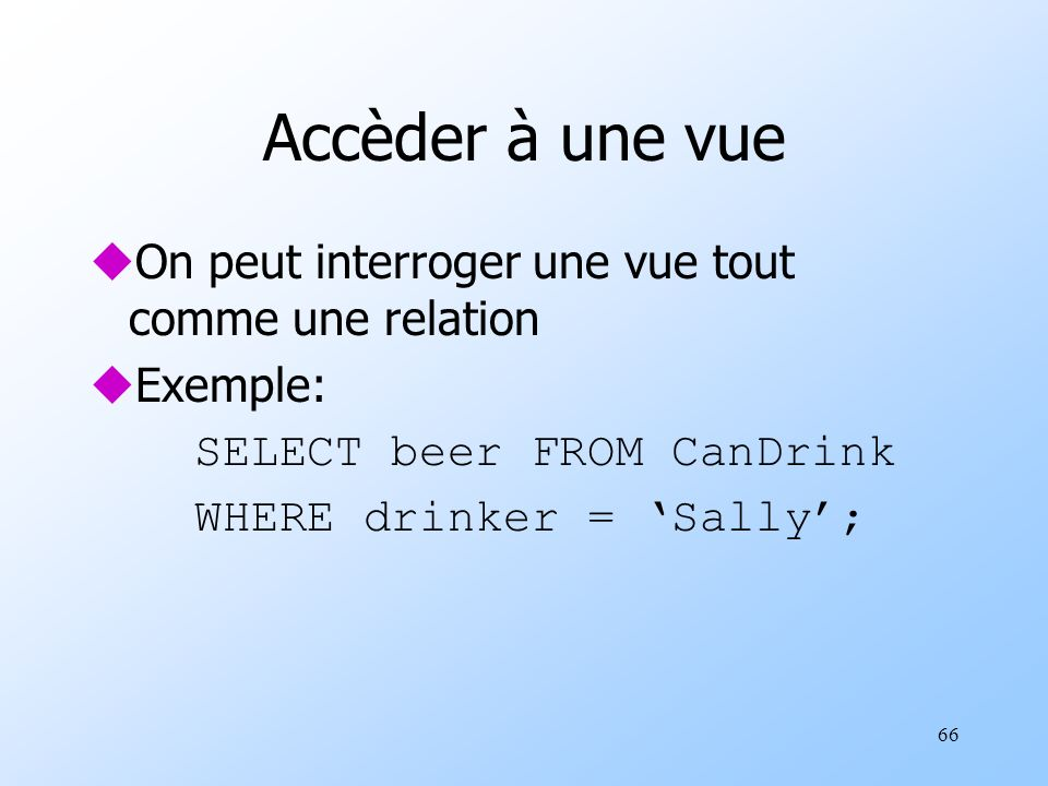 66 Accèder à une vue uOn peut interroger une vue tout comme une relation uExemple: SELECT beer FROM CanDrink WHERE drinker = Sally;