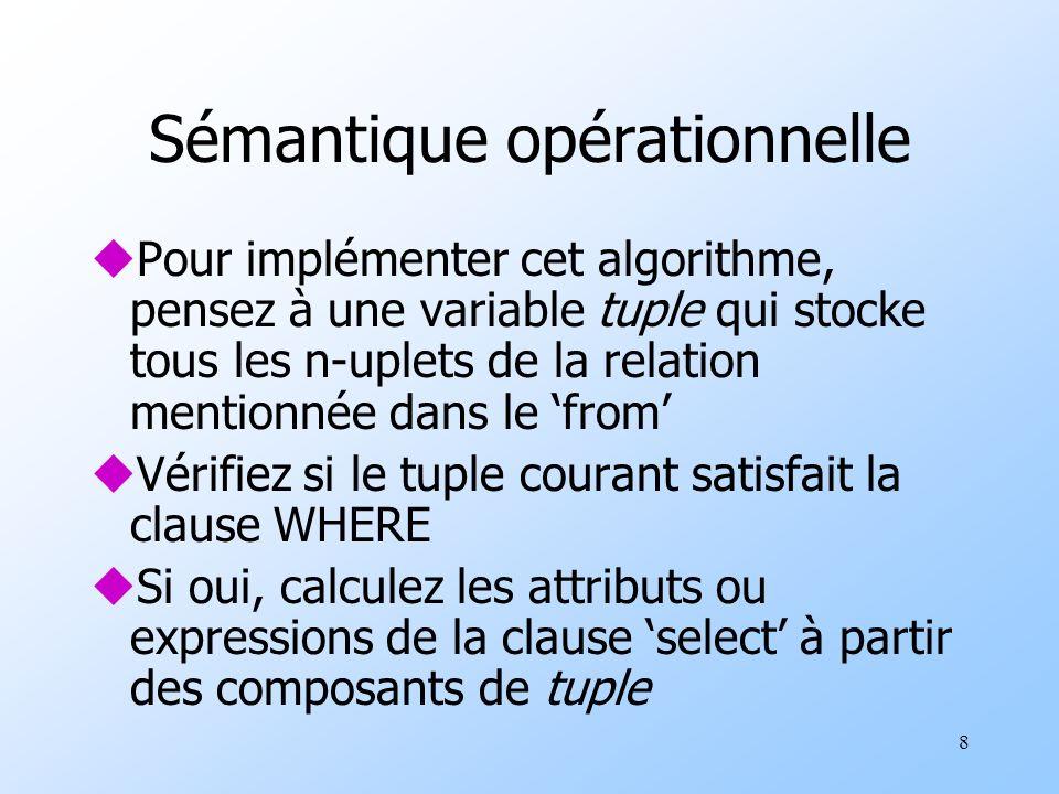 8 Sémantique opérationnelle uPour implémenter cet algorithme, pensez à une variable tuple qui stocke tous les n-uplets de la relation mentionnée dans le from uVérifiez si le tuple courant satisfait la clause WHERE uSi oui, calculez les attributs ou expressions de la clause select à partir des composants de tuple