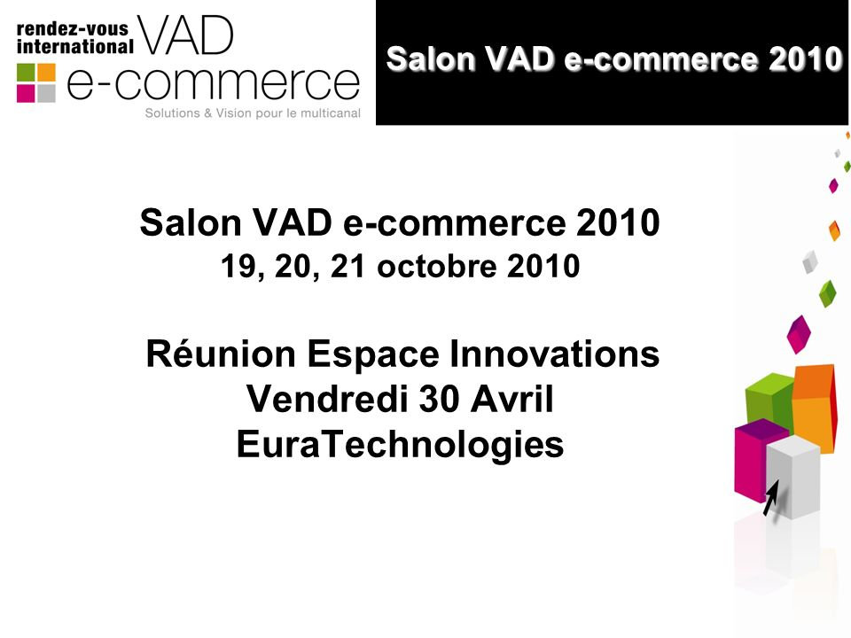 1 Salon VAD e-commerce 2010 Salon VAD e-commerce 2010 Salon VAD e-commerce 2010 19, 20, 21 octobre 2010 Réunion Espace Innovations Vendredi 30 Avril EuraTechnologies