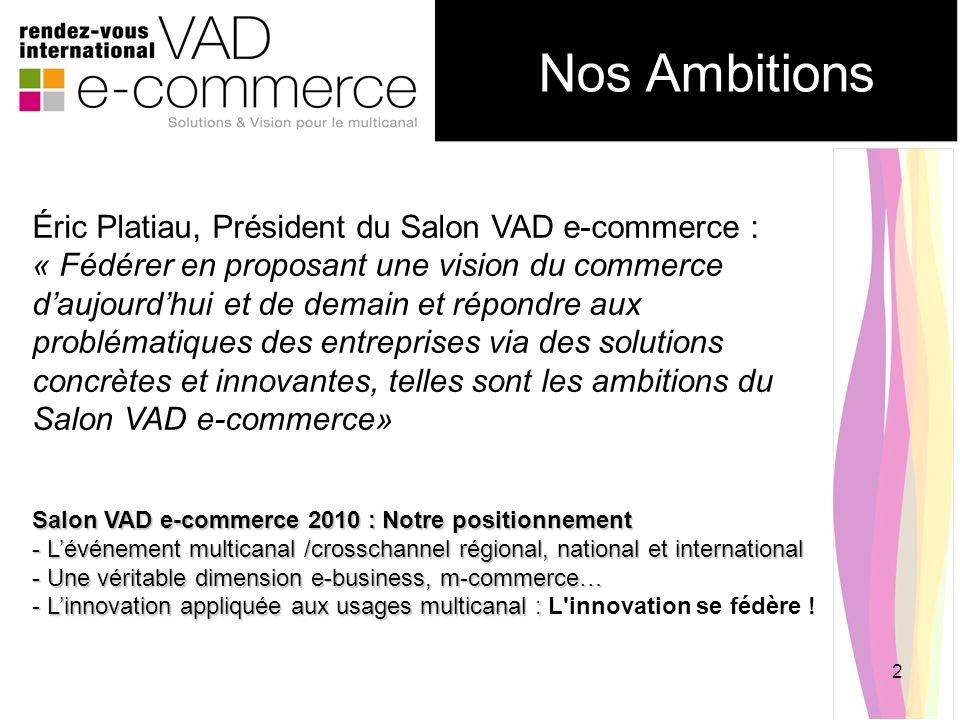2 Nos Ambitions Éric Platiau, Président du Salon VAD e-commerce : « Fédérer en proposant une vision du commerce daujourdhui et de demain et répondre a