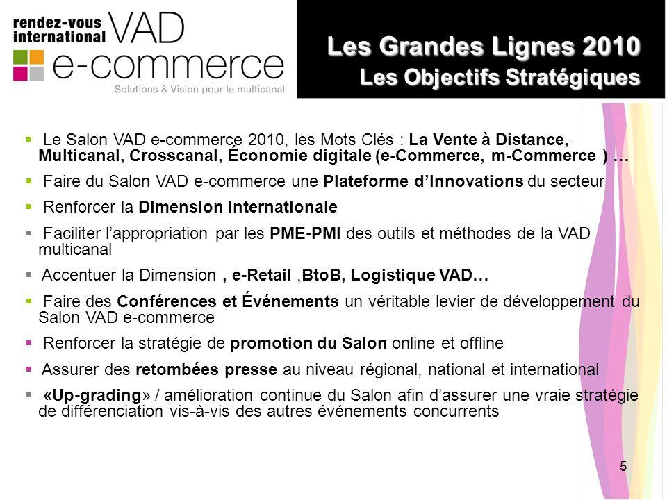 5 Les Grandes Lignes 2010 Les Objectifs Stratégiques Les Grandes Lignes 2010 Les Objectifs Stratégiques Le Salon VAD e-commerce 2010, les Mots Clés :