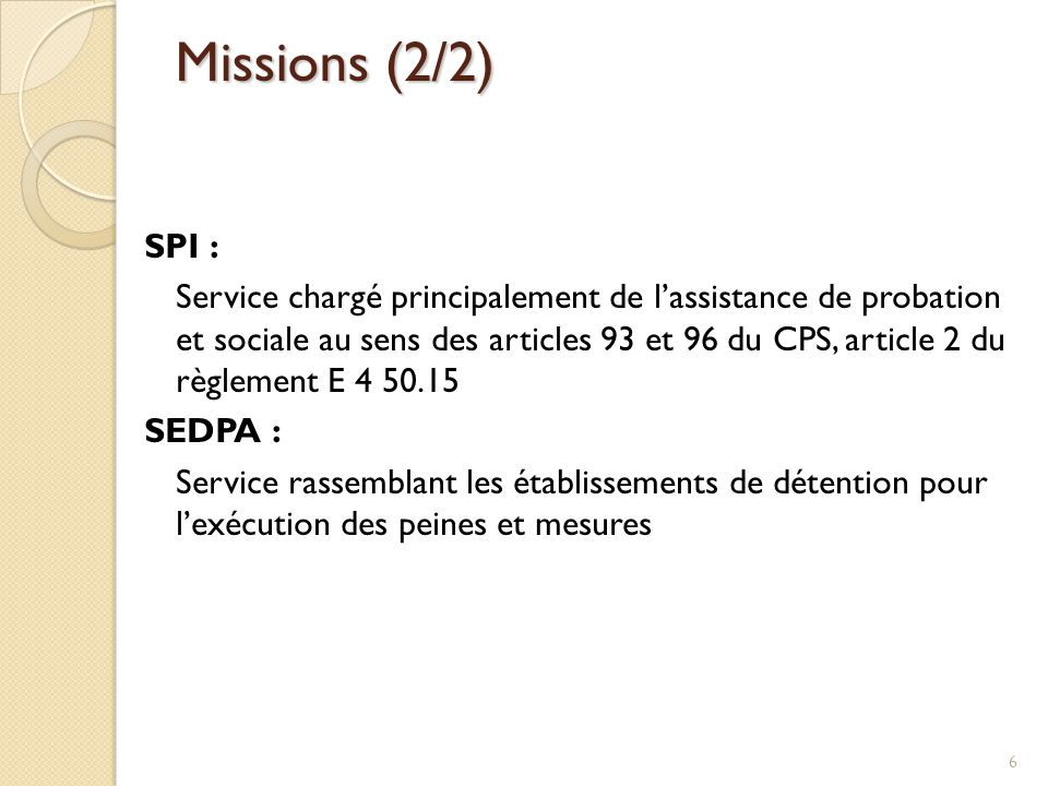 Missions (2/2) SPI : Service chargé principalement de lassistance de probation et sociale au sens des articles 93 et 96 du CPS, article 2 du règlement