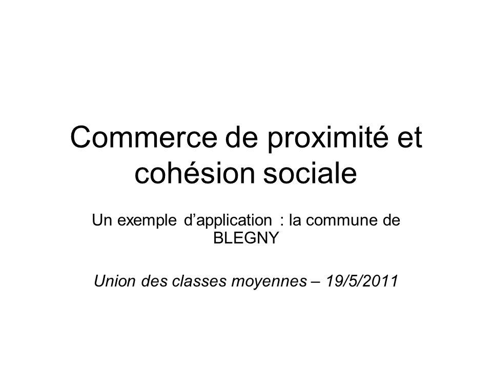 Commerce de proximité et cohésion sociale Un exemple dapplication : la commune de BLEGNY Union des classes moyennes – 19/5/2011