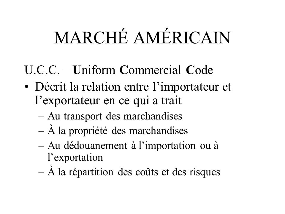 MARCHÉ AMÉRICAIN U.C.C. – Uniform Commercial Code Décrit la relation entre limportateur et lexportateur en ce qui a trait –Au transport des marchandis