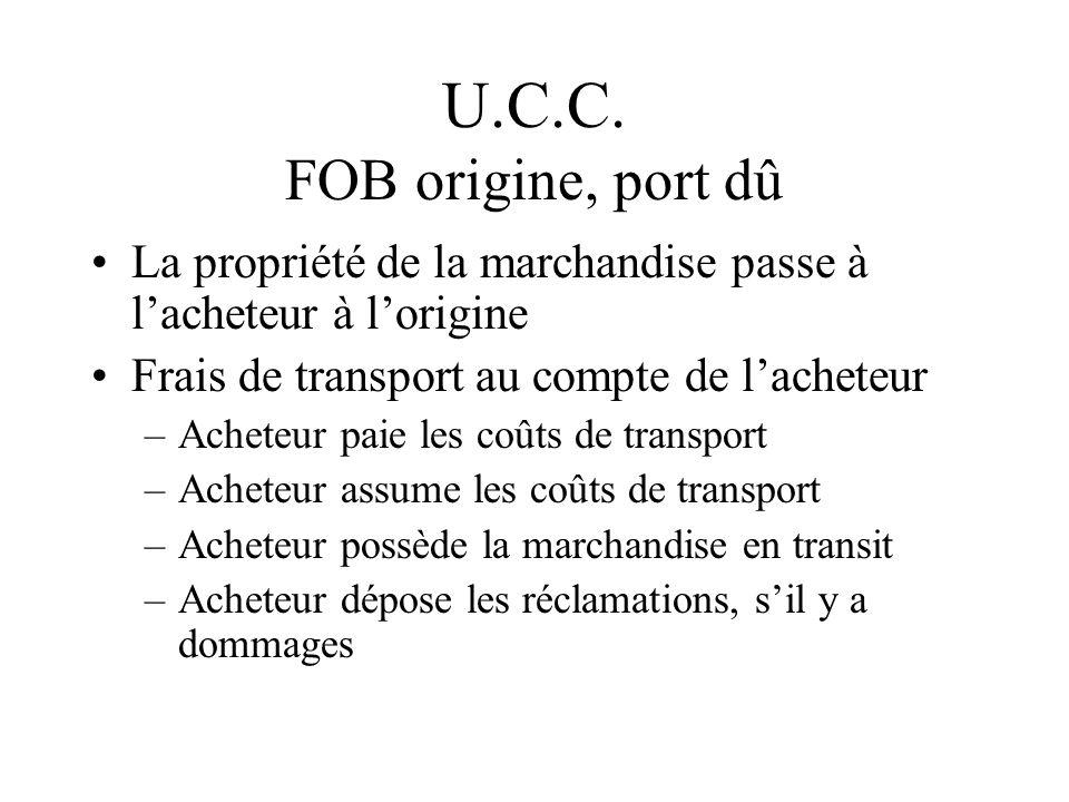 U.C.C. FOB origine, port dû La propriété de la marchandise passe à lacheteur à lorigine Frais de transport au compte de lacheteur –Acheteur paie les c
