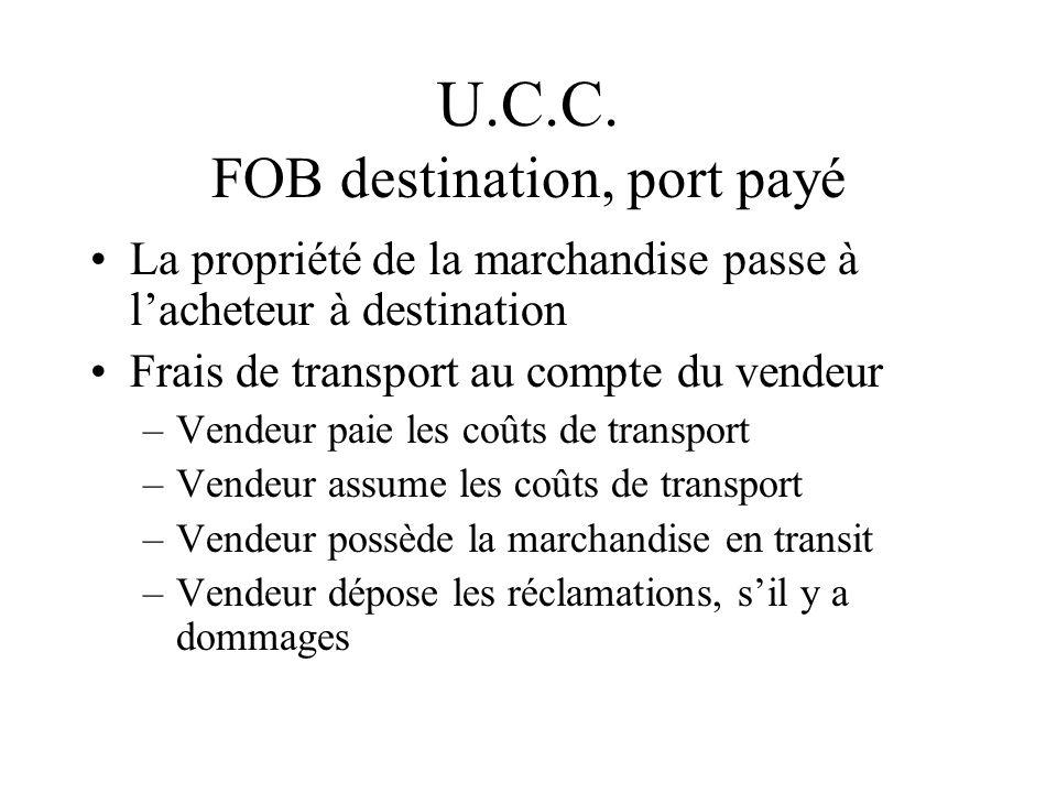 U.C.C. FOB destination, port payé La propriété de la marchandise passe à lacheteur à destination Frais de transport au compte du vendeur –Vendeur paie
