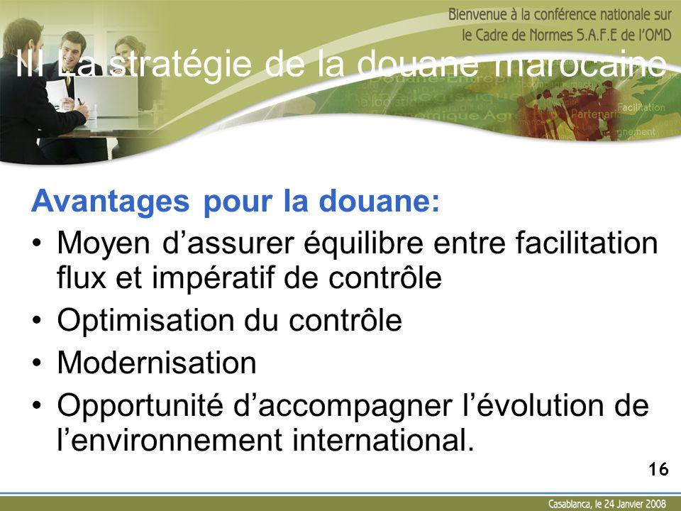 III La stratégie de la douane marocaine Avantages pour la douane: Moyen dassurer équilibre entre facilitation flux et impératif de contrôle Optimisati