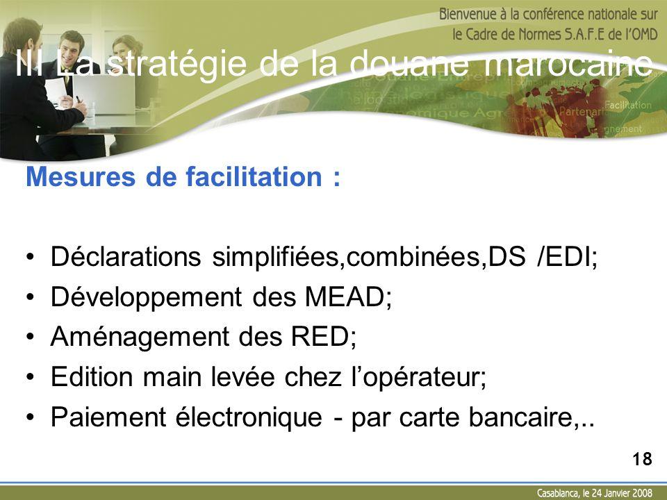 III La stratégie de la douane marocaine Mesures de facilitation : Déclarations simplifiées,combinées,DS /EDI; Développement des MEAD; Aménagement des
