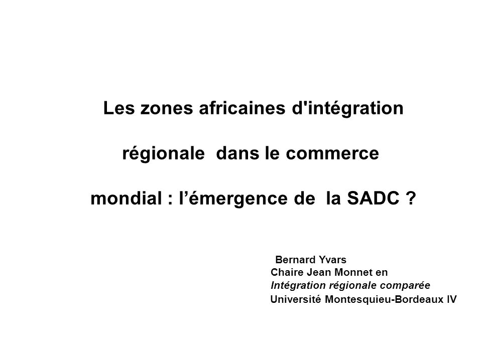Les zones africaines d'intégration régionale dans le commerce mondial : lémergence de la SADC ? Bernard Yvars Chaire Jean Monnet en Intégration région