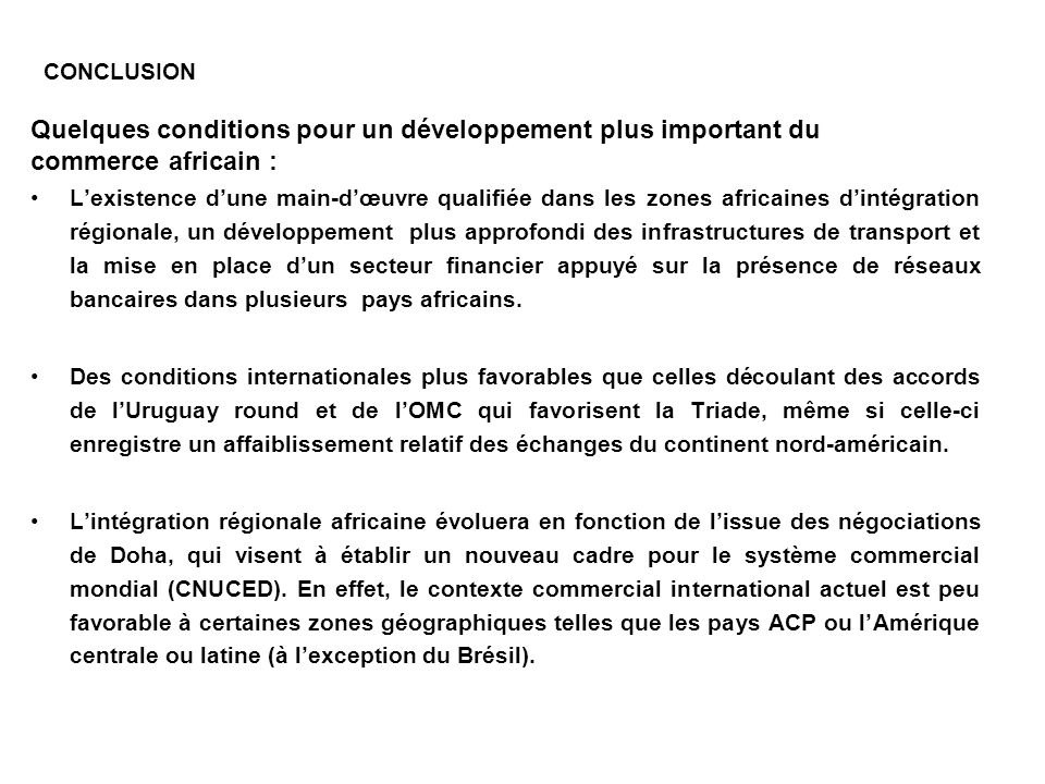 CONCLUSION Quelques conditions pour un développement plus important du commerce africain : Lexistence dune main-dœuvre qualifiée dans les zones africa