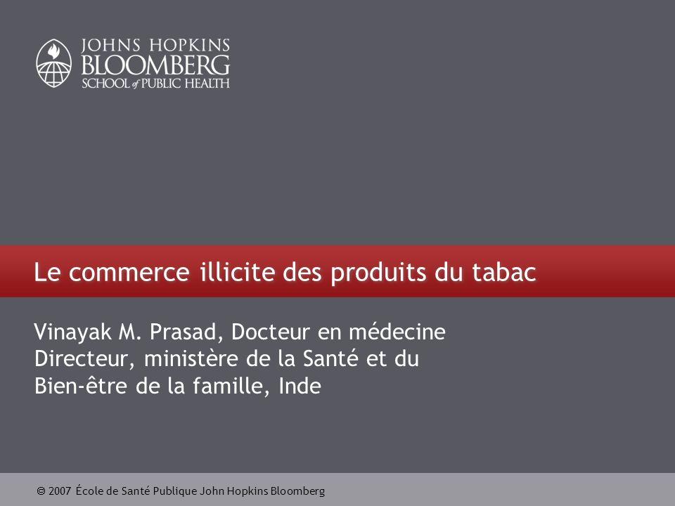 2007 École de Santé Publique John Hopkins Bloomberg Le commerce illicite des produits du tabac Vinayak M. Prasad, Docteur en médecine Directeur, minis