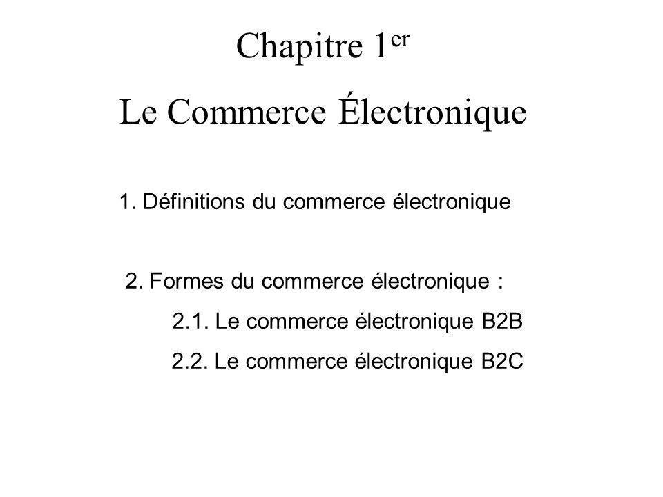 Chapitre 1 er Le Commerce Électronique 1. Définitions du commerce électronique 2. Formes du commerce électronique : 2.1. Le commerce électronique B2B