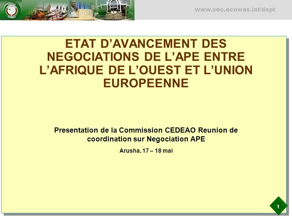 1 www.sec.ecowas.int/dept ETAT DAVANCEMENT DES NEGOCIATIONS DE LAPE ENTRE LAFRIQUE DE LOUEST ET LUNION EUROPEENNE Presentation de la Commission CEDEAO Reunion de coordination sur Negociation APE Arusha, 17 – 18 mai