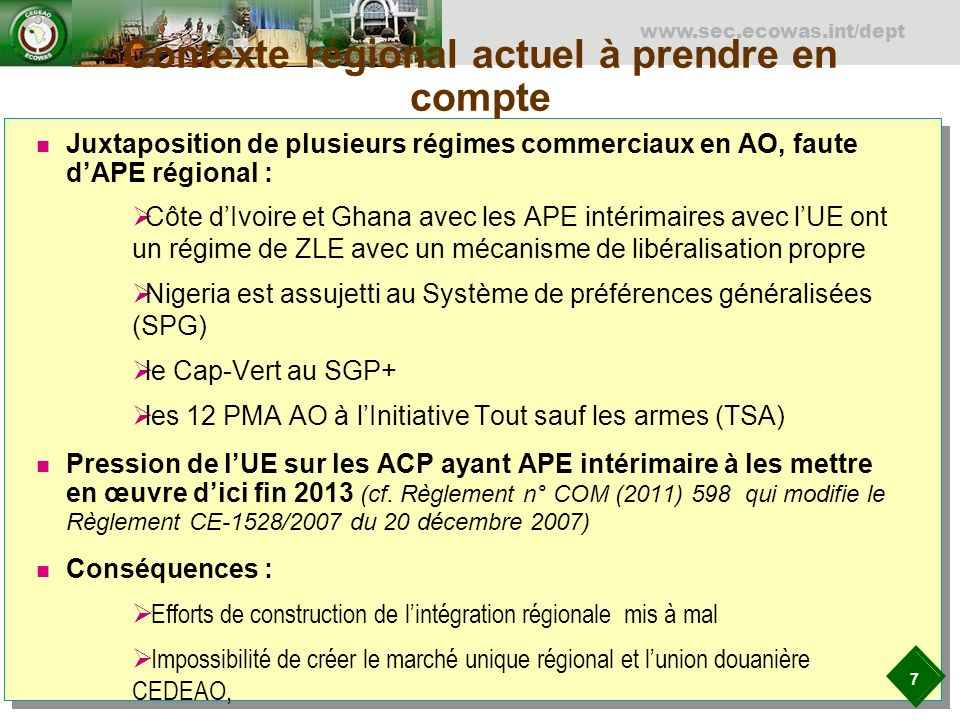 7 www.sec.ecowas.int/dept Contexte régional actuel à prendre en compte Juxtaposition de plusieurs régimes commerciaux en AO, faute dAPE régional : Côte dIvoire et Ghana avec les APE intérimaires avec lUE ont un régime de ZLE avec un mécanisme de libéralisation propre Nigeria est assujetti au Système de préférences généralisées (SPG) le Cap-Vert au SGP+ les 12 PMA AO à lInitiative Tout sauf les armes (TSA) Pression de lUE sur les ACP ayant APE intérimaire à les mettre en œuvre dici fin 2013 (cf.