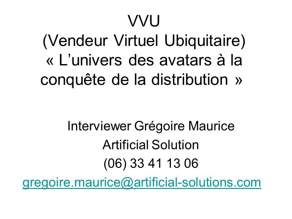 VVU (Vendeur Virtuel Ubiquitaire) « Lunivers des avatars à la conquête de la distribution » Interviewer Grégoire Maurice Artificial Solution (06) 33 4