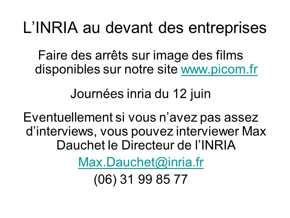 LINRIA au devant des entreprises Faire des arrêts sur image des films disponibles sur notre site www.picom.frwww.picom.fr Journées inria du 12 juin Ev
