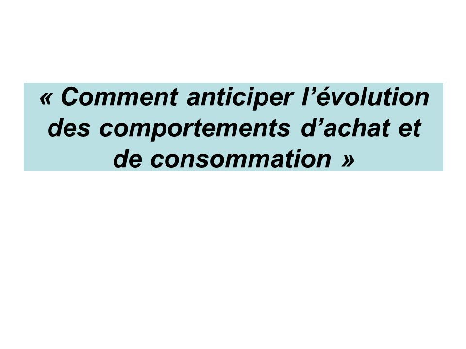 « Comment anticiper lévolution des comportements dachat et de consommation »