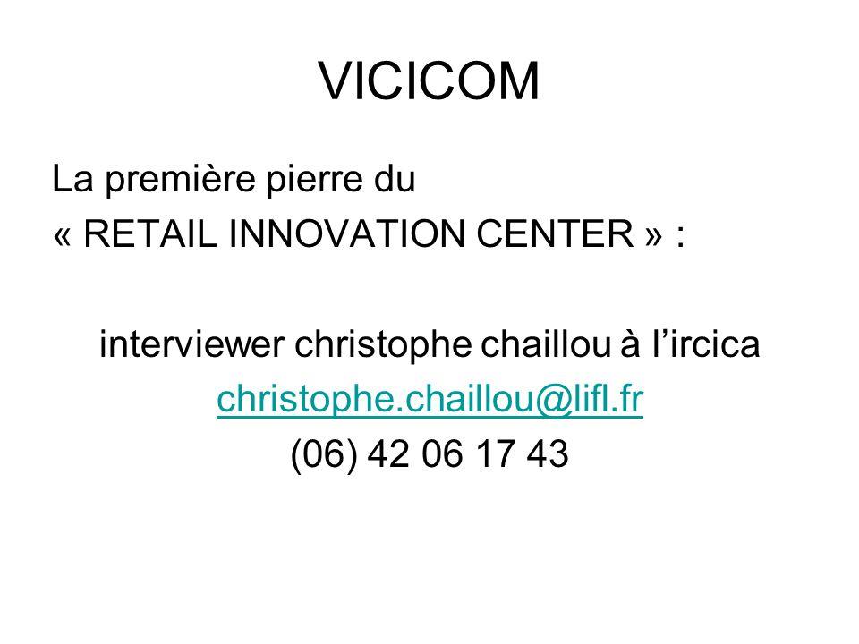VICICOM La première pierre du « RETAIL INNOVATION CENTER » : interviewer christophe chaillou à lircica christophe.chaillou@lifl.fr (06) 42 06 17 43