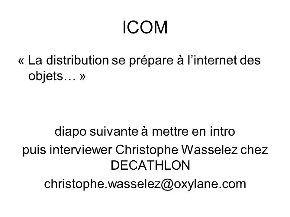 ICOM « La distribution se prépare à linternet des objets… » diapo suivante à mettre en intro puis interviewer Christophe Wasselez chez DECATHLON chris