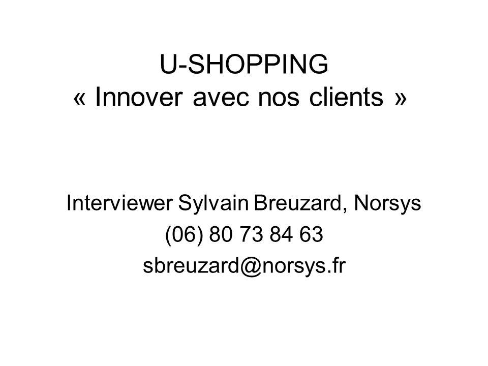 U-SHOPPING « Innover avec nos clients » Interviewer Sylvain Breuzard, Norsys (06) 80 73 84 63 sbreuzard@norsys.fr