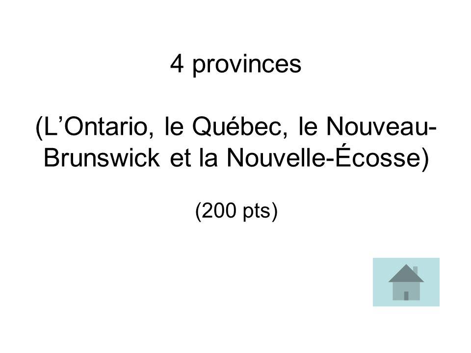 4 provinces (LOntario, le Québec, le Nouveau- Brunswick et la Nouvelle-Écosse) (200 pts)