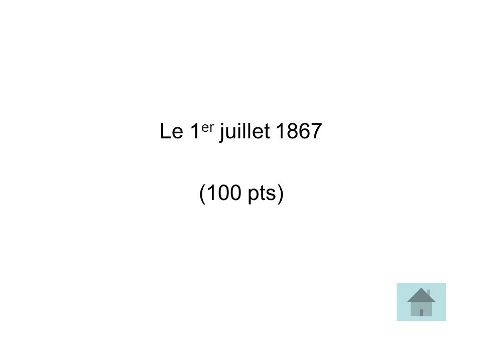 Le 1 er juillet 1867 (100 pts)