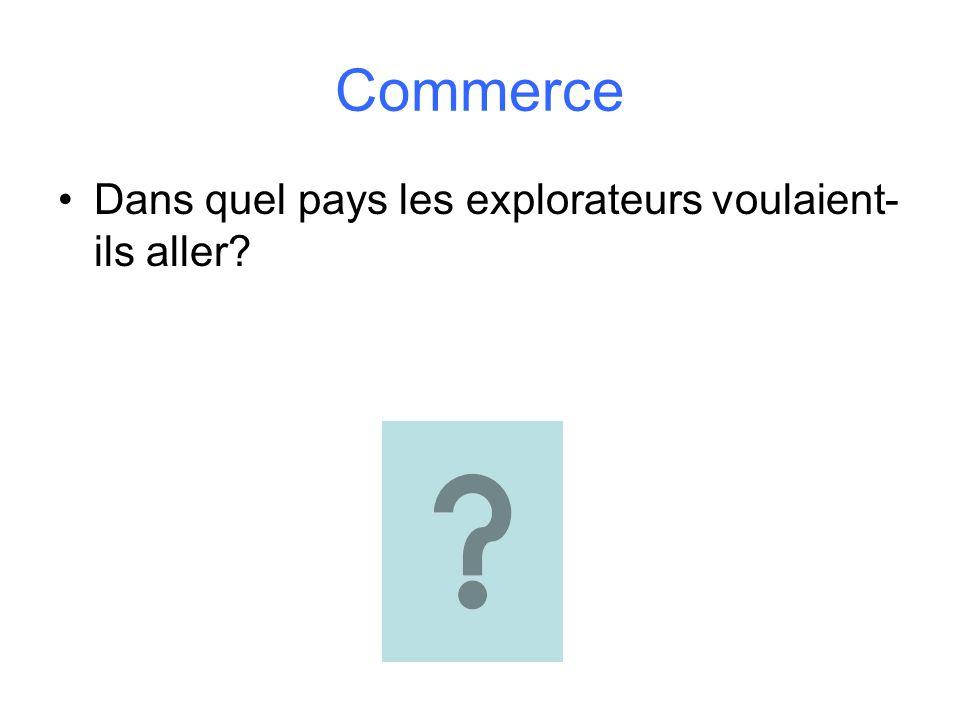 Commerce Dans quel pays les explorateurs voulaient- ils aller?