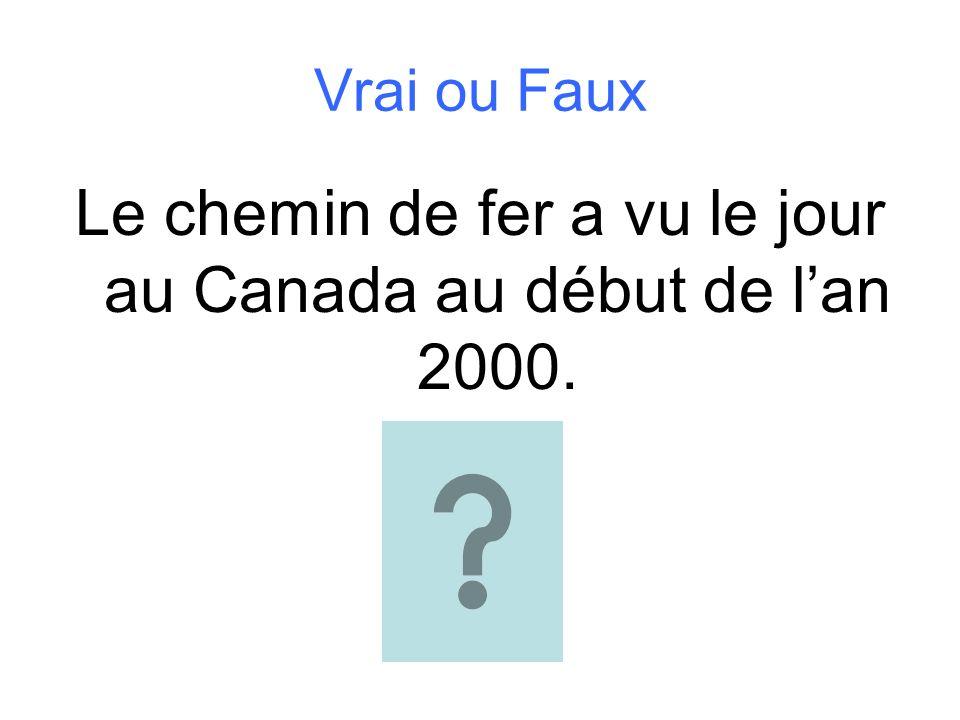Vrai ou Faux Le chemin de fer a vu le jour au Canada au début de lan 2000.
