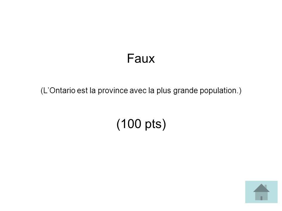 Faux (LOntario est la province avec la plus grande population.) (100 pts)