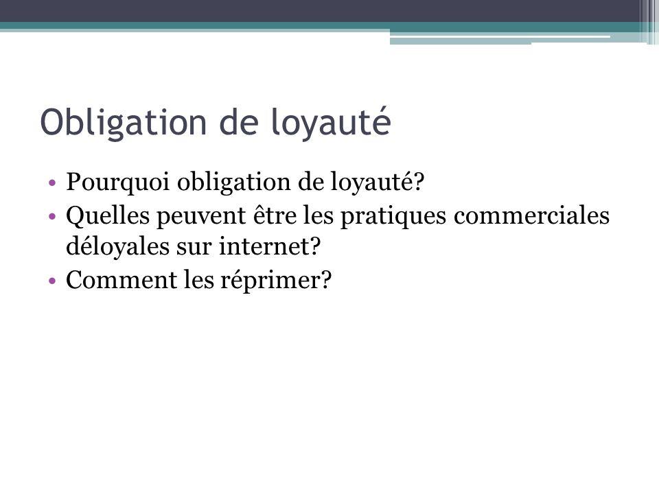 Obligation de loyauté Pourquoi obligation de loyauté? Quelles peuvent être les pratiques commerciales déloyales sur internet? Comment les réprimer?