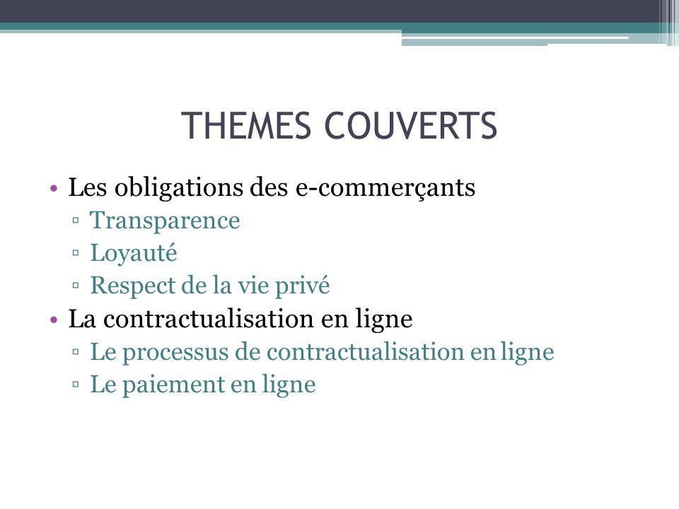 THEMES COUVERTS Les obligations des e-commerçants Transparence Loyauté Respect de la vie privé La contractualisation en ligne Le processus de contract