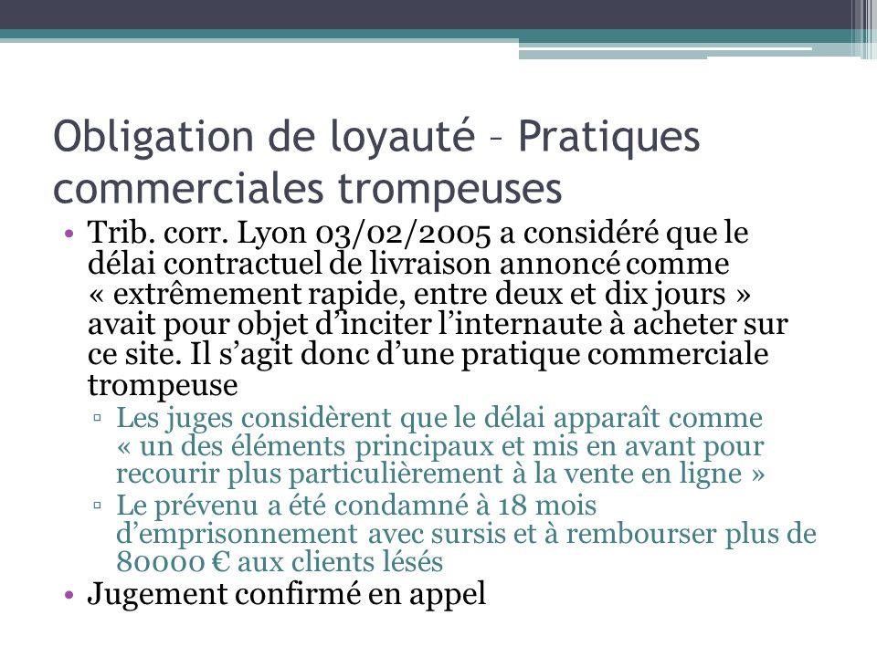Obligation de loyauté – Pratiques commerciales trompeuses Trib. corr. Lyon 03/02/2005 a considéré que le délai contractuel de livraison annoncé comme