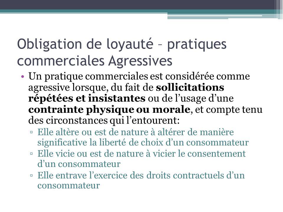 Obligation de loyauté – pratiques commerciales Agressives Un pratique commerciales est considérée comme agressive lorsque, du fait de sollicitations r