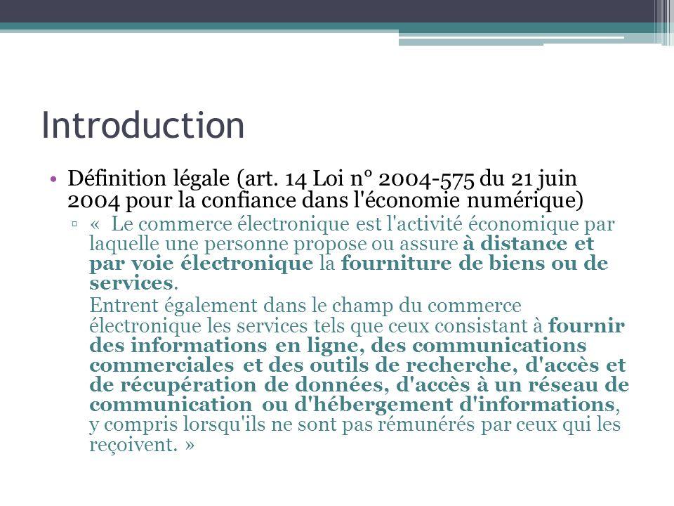 Introduction Définition légale (art. 14 Loi n° 2004-575 du 21 juin 2004 pour la confiance dans l'économie numérique) « Le commerce électronique est l'