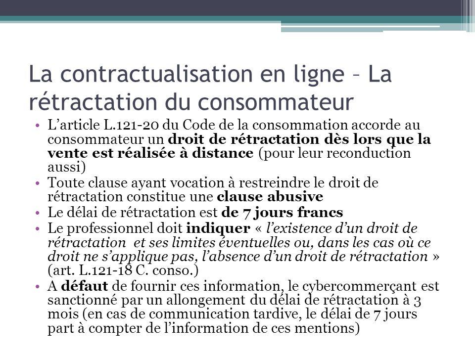 La contractualisation en ligne – La rétractation du consommateur Larticle L.121-20 du Code de la consommation accorde au consommateur un droit de rétr