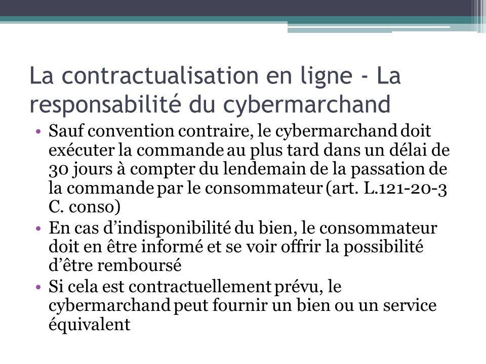 La contractualisation en ligne - La responsabilité du cybermarchand Sauf convention contraire, le cybermarchand doit exécuter la commande au plus tard
