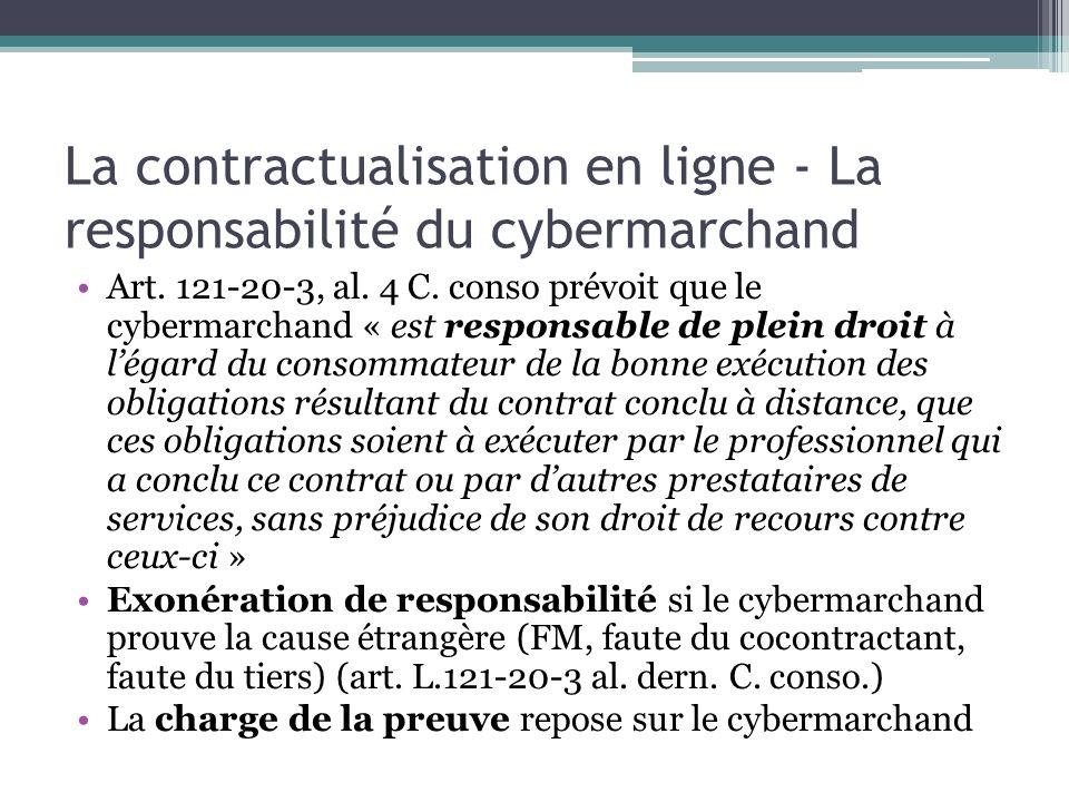 La contractualisation en ligne - La responsabilité du cybermarchand Art. 121-20-3, al. 4 C. conso prévoit que le cybermarchand « est responsable de pl