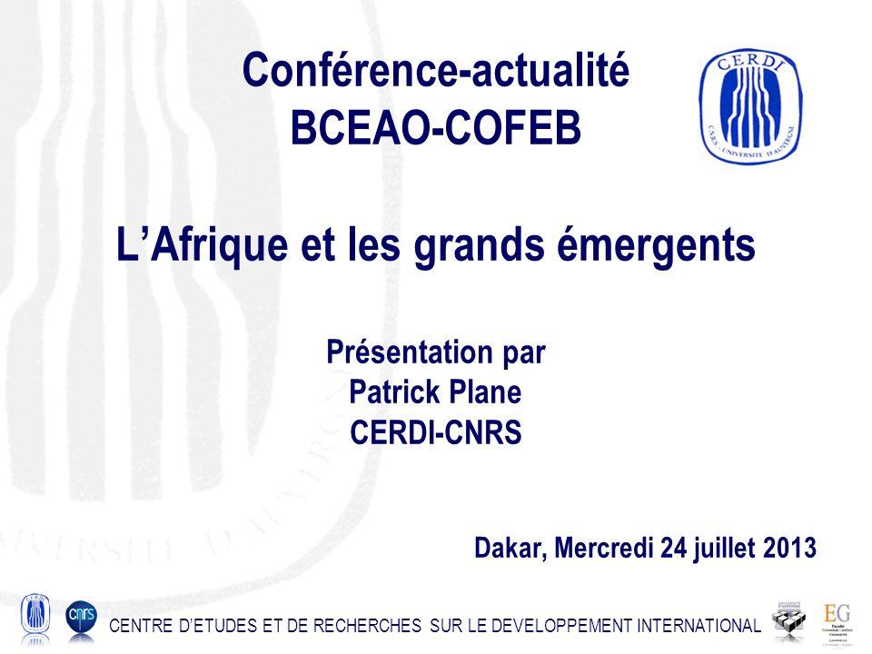 Conférence-actualité BCEAO-COFEB LAfrique et les grands émergents Présentation par Patrick Plane CERDI-CNRS Dakar, Mercredi 24 juillet 2013 CENTRE DETUDES ET DE RECHERCHES SUR LE DEVELOPPEMENT INTERNATIONAL