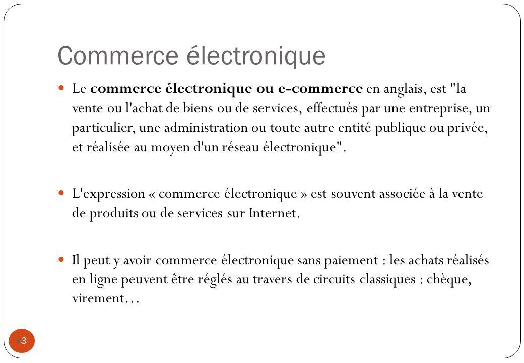 Commerce électronique 3 Le commerce électronique ou e-commerce en anglais, est la vente ou l achat de biens ou de services, effectués par une entreprise, un particulier, une administration ou toute autre entité publique ou privée, et réalisée au moyen d un réseau électronique .