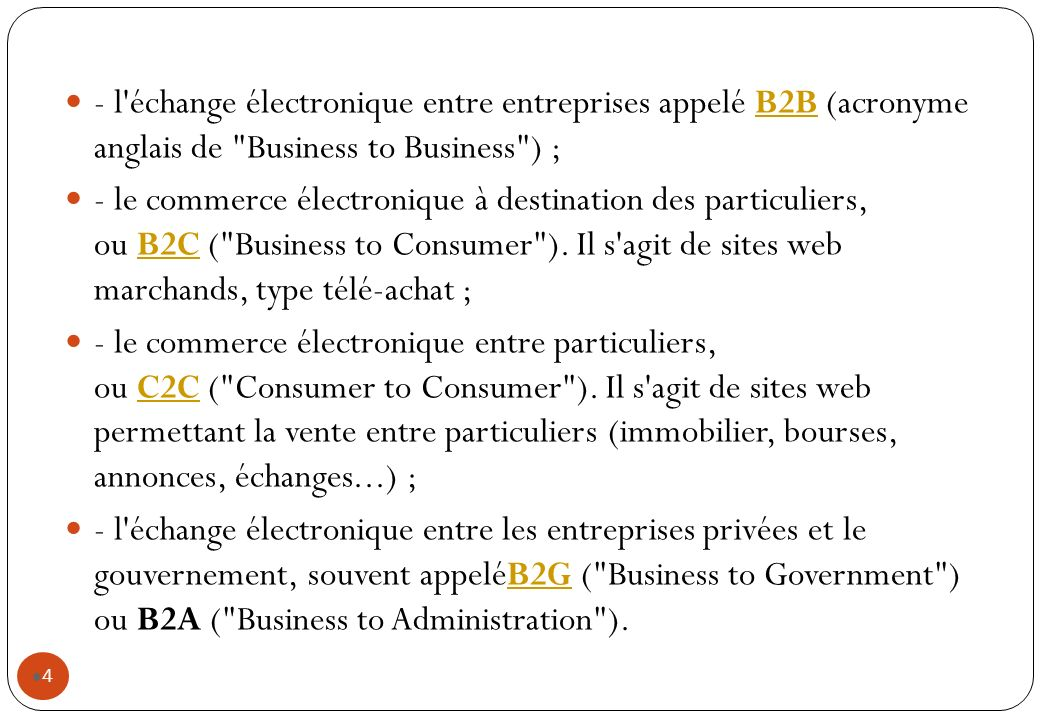 - l échange électronique entre entreprises appelé B2B (acronyme anglais de Business to Business ) ;B2B - le commerce électronique à destination des particuliers, ou B2C ( Business to Consumer ).
