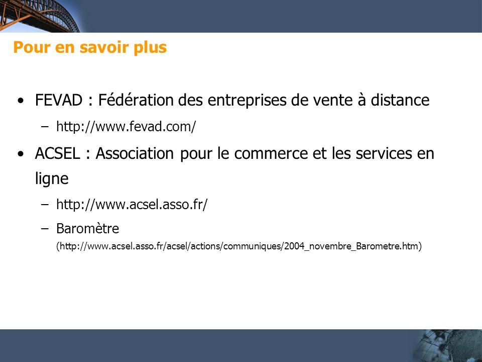 Pour en savoir plus FEVAD : Fédération des entreprises de vente à distance –http://www.fevad.com/ ACSEL : Association pour le commerce et les services en ligne –http://www.acsel.asso.fr/ –Baromètre (http://www.acsel.asso.fr/acsel/actions/communiques/2004_novembre_Barometre.htm)