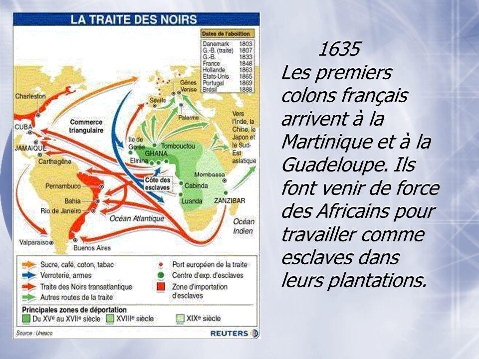 1635 Les premiers colons français arrivent à la Martinique et à la Guadeloupe. Ils font venir de force des Africains pour travailler comme esclaves da