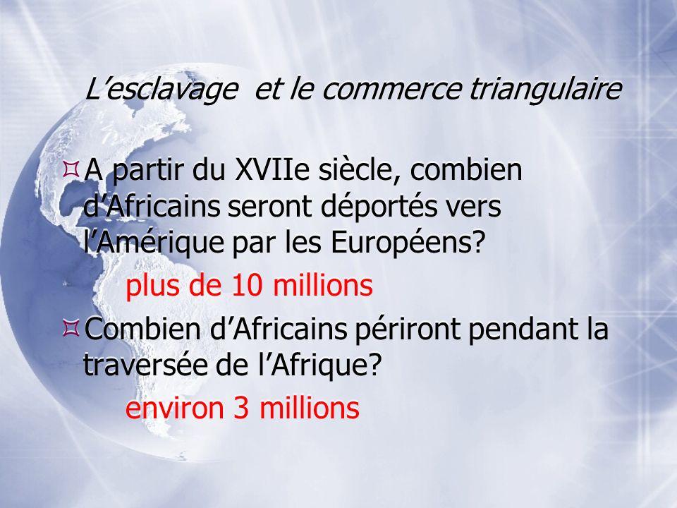 Lesclavage et le commerce triangulaire A partir du XVIIe siècle, combien dAfricains seront déportés vers lAmérique par les Européens? plus de 10 milli