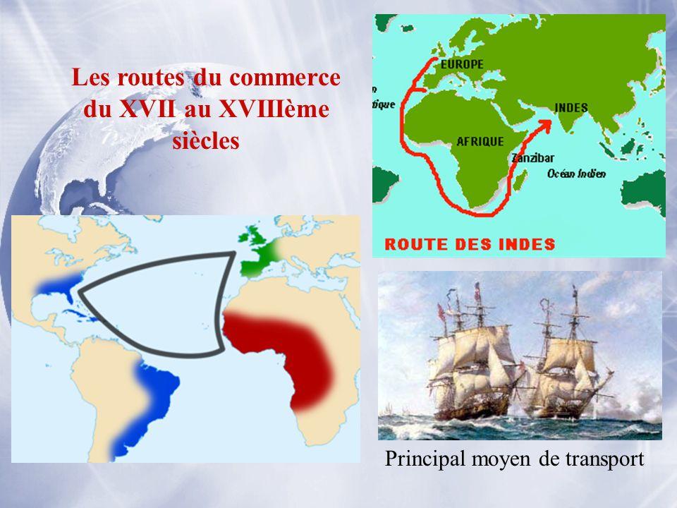 Les routes du commerce du XVII au XVIIIème siècles Principal moyen de transport