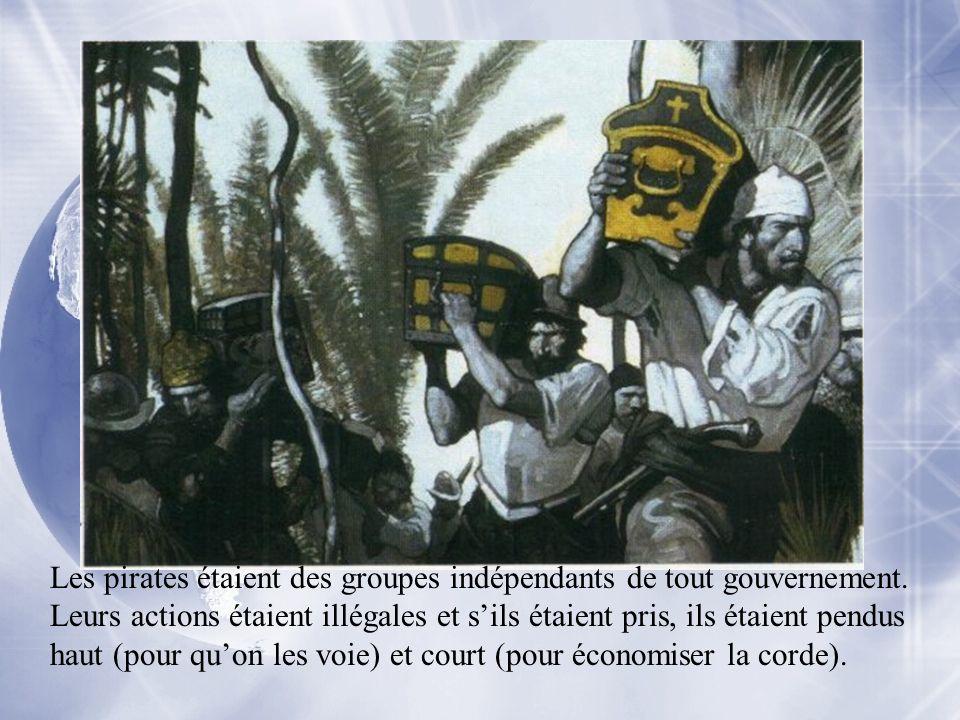 Les pirates étaient des groupes indépendants de tout gouvernement. Leurs actions étaient illégales et sils étaient pris, ils étaient pendus haut (pour
