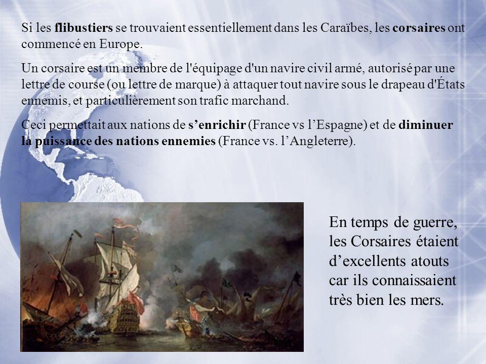 Si les flibustiers se trouvaient essentiellement dans les Caraïbes, les corsaires ont commencé en Europe. Un corsaire est un membre de l'équipage d'un