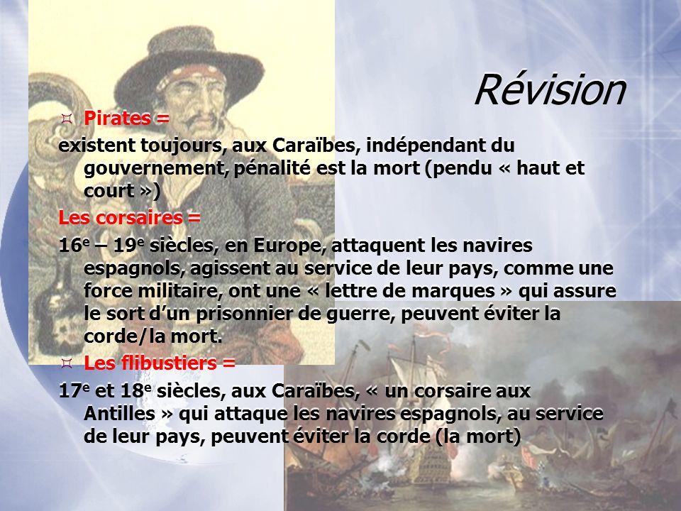 Révision Pirates = existent toujours, aux Caraïbes, indépendant du gouvernement, pénalité est la mort (pendu « haut et court ») Les corsaires = 16 e –